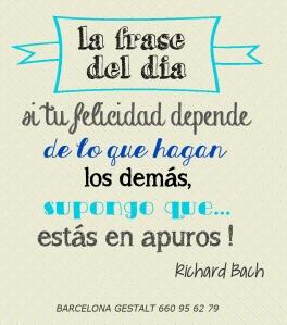 si tu felicidad depende de lo que hagan los demas estas en apuros richard bach